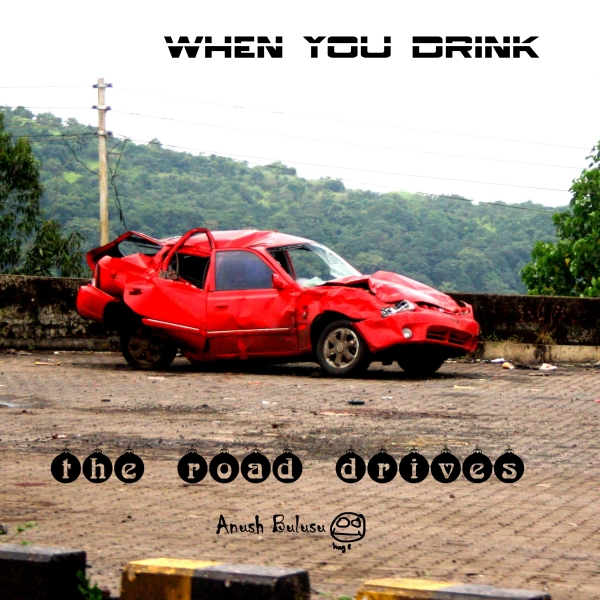 thr road drives you ..!!!when you drive drunk