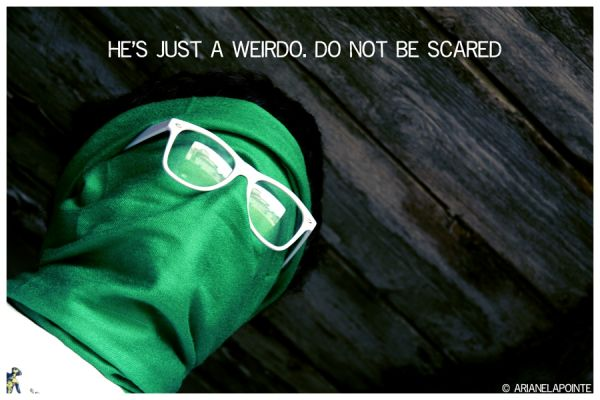 he's just a weirdo. do not be scared