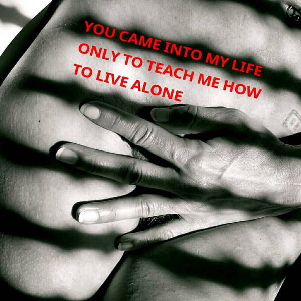 YOU CAME INTO MY LIFE ONLY TO TEACH ME HOW TO LIVE